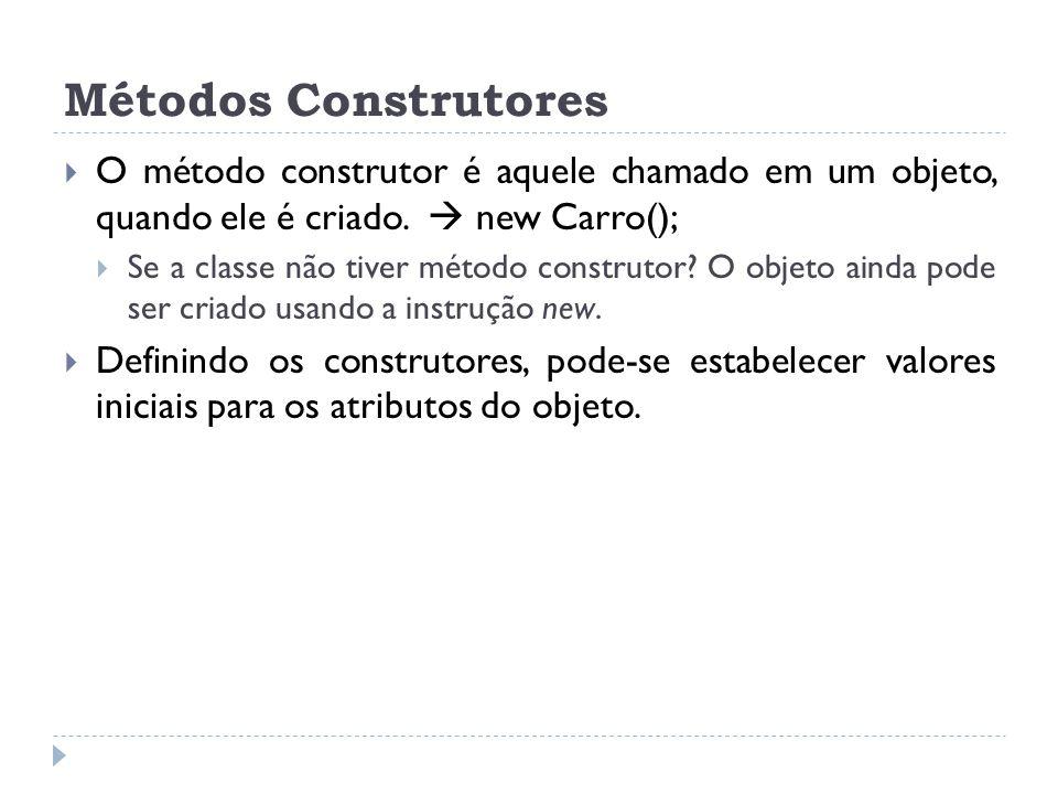 Métodos Construtores  O método construtor é aquele chamado em um objeto, quando ele é criado.  new Carro();  Se a classe não tiver método construto