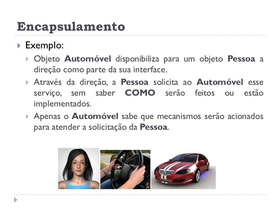 Encapsulamento  Exemplo:  Objeto Automóvel disponibiliza para um objeto Pessoa a direção como parte da sua interface.  Através da direção, a Pessoa
