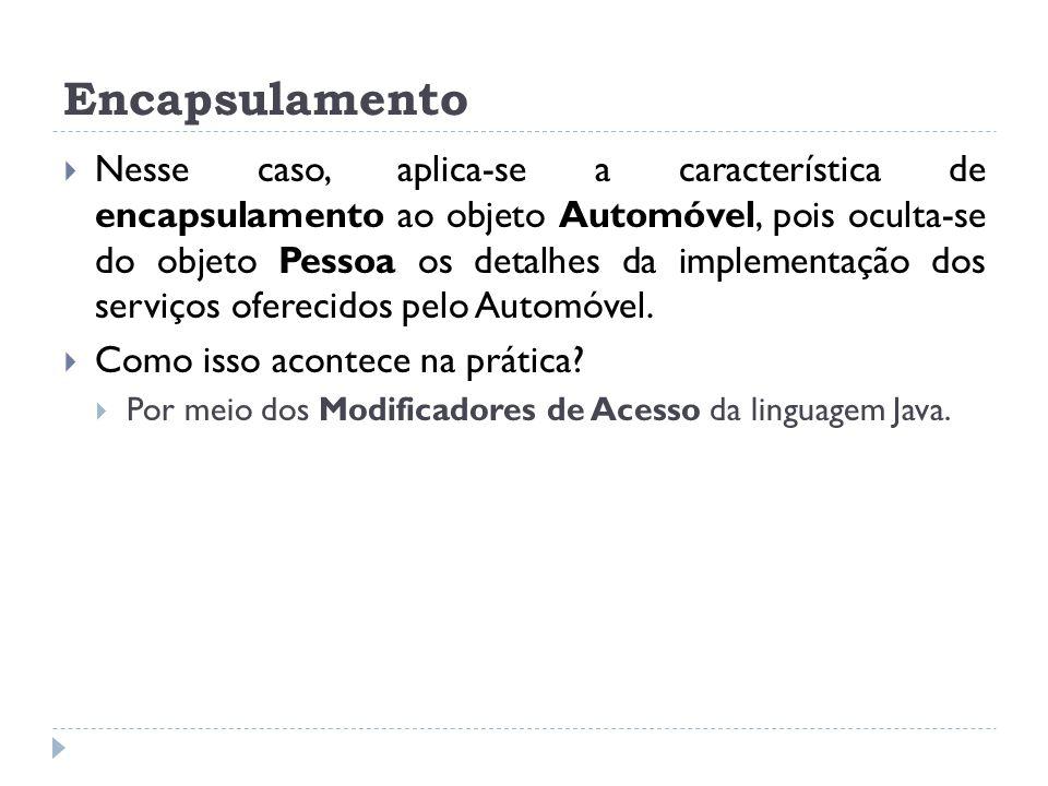 Encapsulamento  Nesse caso, aplica-se a característica de encapsulamento ao objeto Automóvel, pois oculta-se do objeto Pessoa os detalhes da implemen