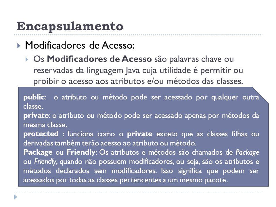 Encapsulamento  Modificadores de Acesso:  Os Modificadores de Acesso são palavras chave ou reservadas da linguagem Java cuja utilidade é permitir ou