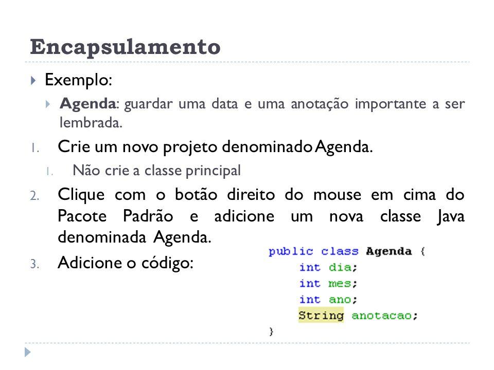 Encapsulamento  Exemplo:  Agenda: guardar uma data e uma anotação importante a ser lembrada. 1. Crie um novo projeto denominado Agenda. 1. Não crie