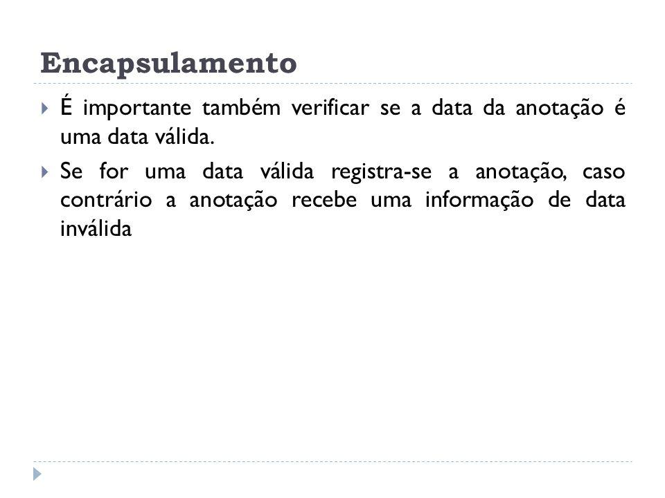 Encapsulamento  É importante também verificar se a data da anotação é uma data válida.  Se for uma data válida registra-se a anotação, caso contrári