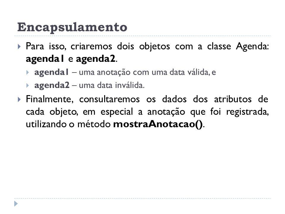 Encapsulamento  Para isso, criaremos dois objetos com a classe Agenda: agenda1 e agenda2.  agenda1 – uma anotação com uma data válida, e  agenda2 –