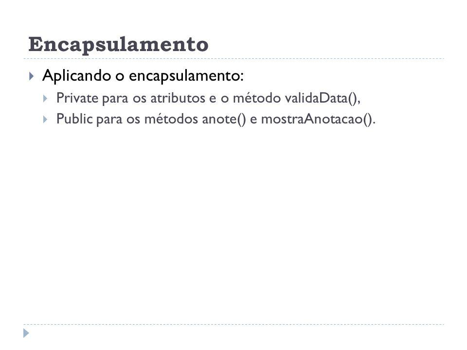 Encapsulamento  Aplicando o encapsulamento:  Private para os atributos e o método validaData(),  Public para os métodos anote() e mostraAnotacao().