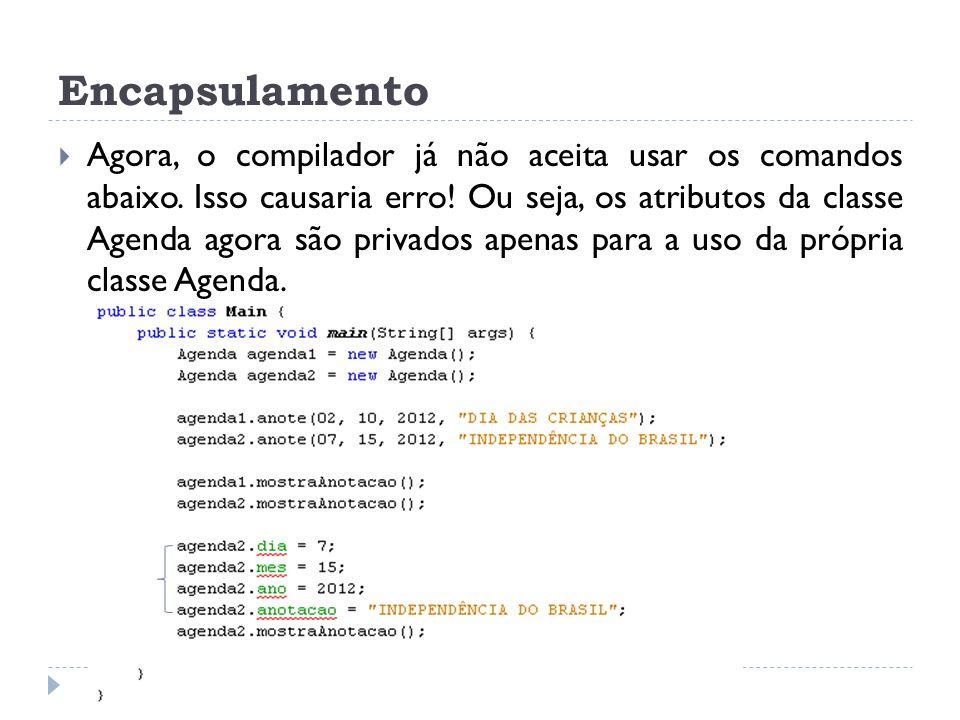 Encapsulamento  Agora, o compilador já não aceita usar os comandos abaixo. Isso causaria erro! Ou seja, os atributos da classe Agenda agora são priva