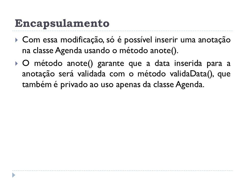 Encapsulamento  Com essa modificação, só é possível inserir uma anotação na classe Agenda usando o método anote().  O método anote() garante que a d