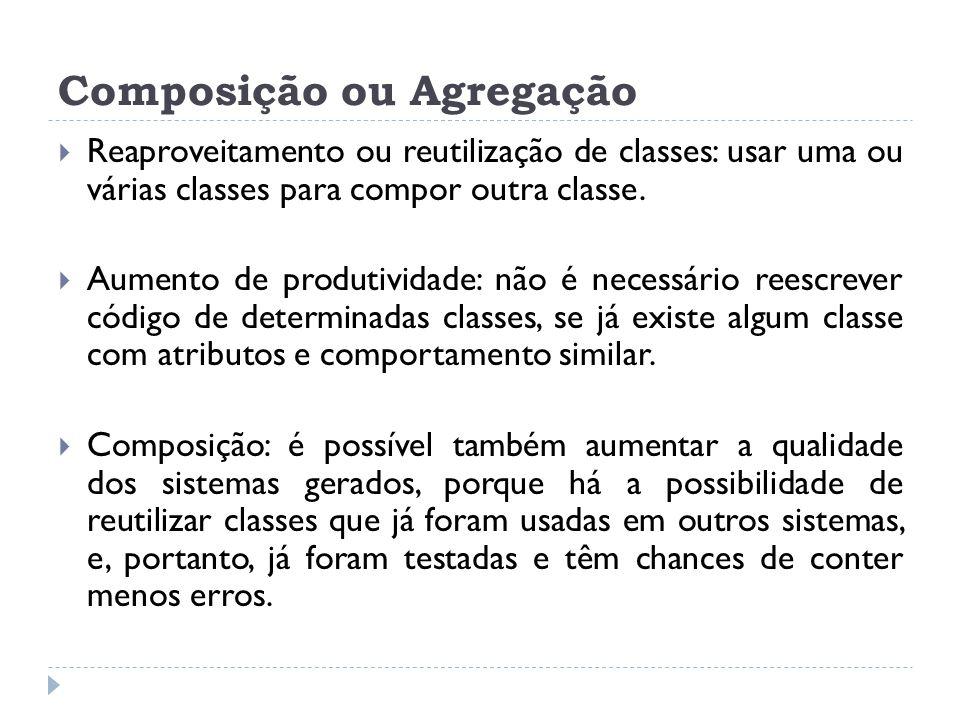 Composição ou Agregação  Reaproveitamento ou reutilização de classes: usar uma ou várias classes para compor outra classe.  Aumento de produtividade