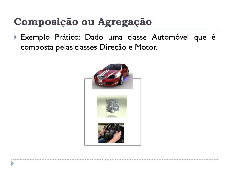 Composição ou Agregação  Exemplo Prático: Dado uma classe Automóvel que é composta pelas classes Direção e Motor.