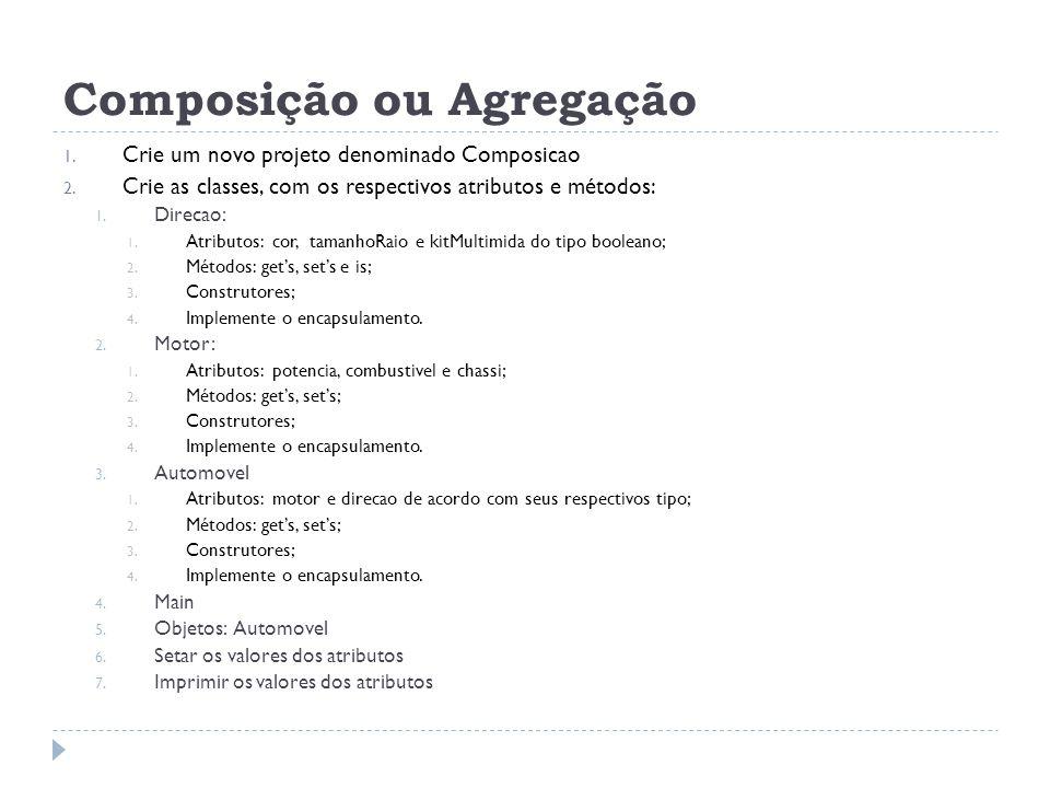Composição ou Agregação 1. Crie um novo projeto denominado Composicao 2. Crie as classes, com os respectivos atributos e métodos: 1. Direcao: 1. Atrib
