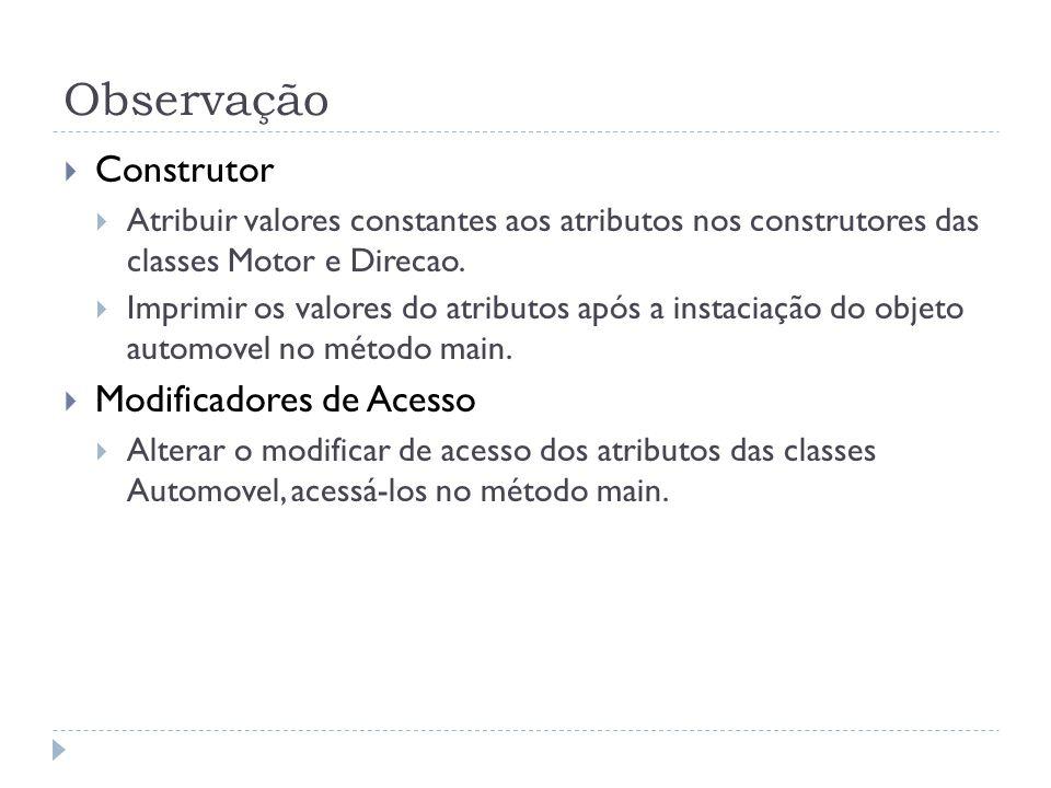 Observação  Construtor  Atribuir valores constantes aos atributos nos construtores das classes Motor e Direcao.  Imprimir os valores do atributos a
