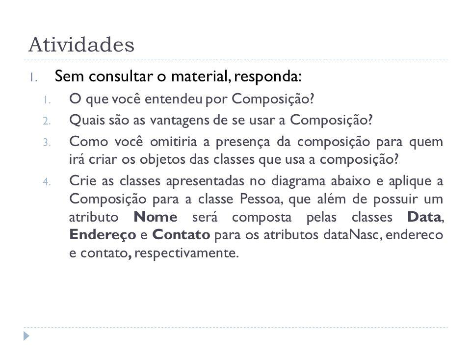 Atividades 1. Sem consultar o material, responda: 1. O que você entendeu por Composição? 2. Quais são as vantagens de se usar a Composição? 3. Como vo