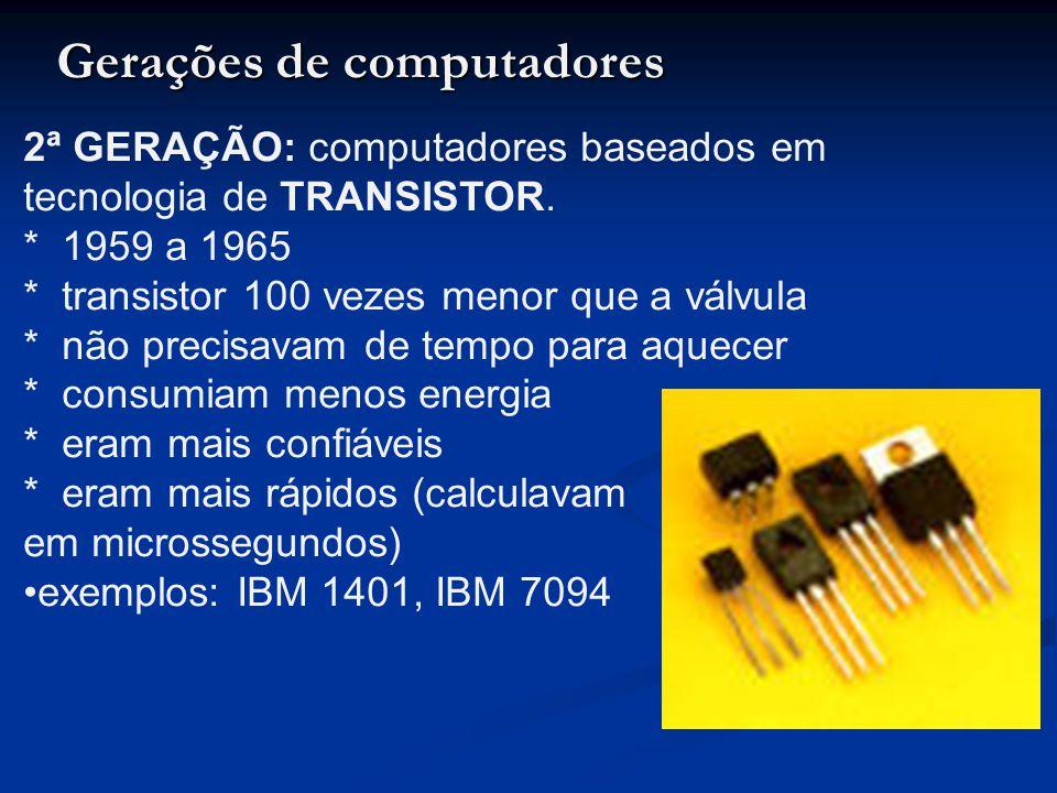 2ª GERAÇÃO: computadores baseados em tecnologia de TRANSISTOR. * 1959 a 1965 * transistor 100 vezes menor que a válvula * não precisavam de tempo para