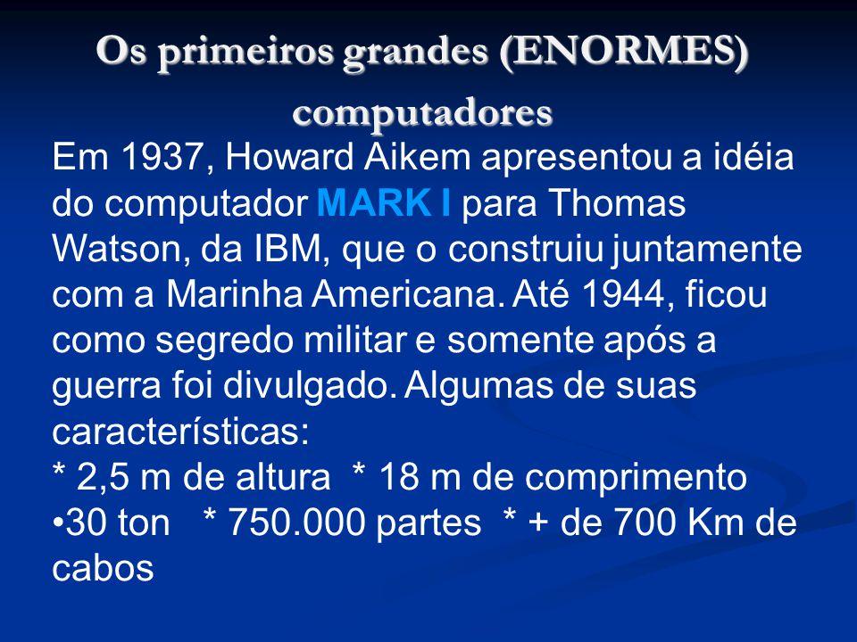 Os primeiros grandes (ENORMES) computadores Em 1937, Howard Aikem apresentou a idéia do computador MARK I para Thomas Watson, da IBM, que o construiu