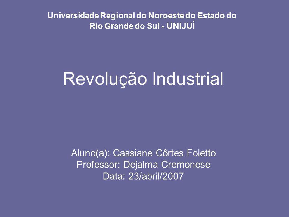 Universidade Regional do Noroeste do Estado do Rio Grande do Sul - UNIJUÍ Revolução Industrial Aluno(a): Cassiane Côrtes Foletto Professor: Dejalma Cr