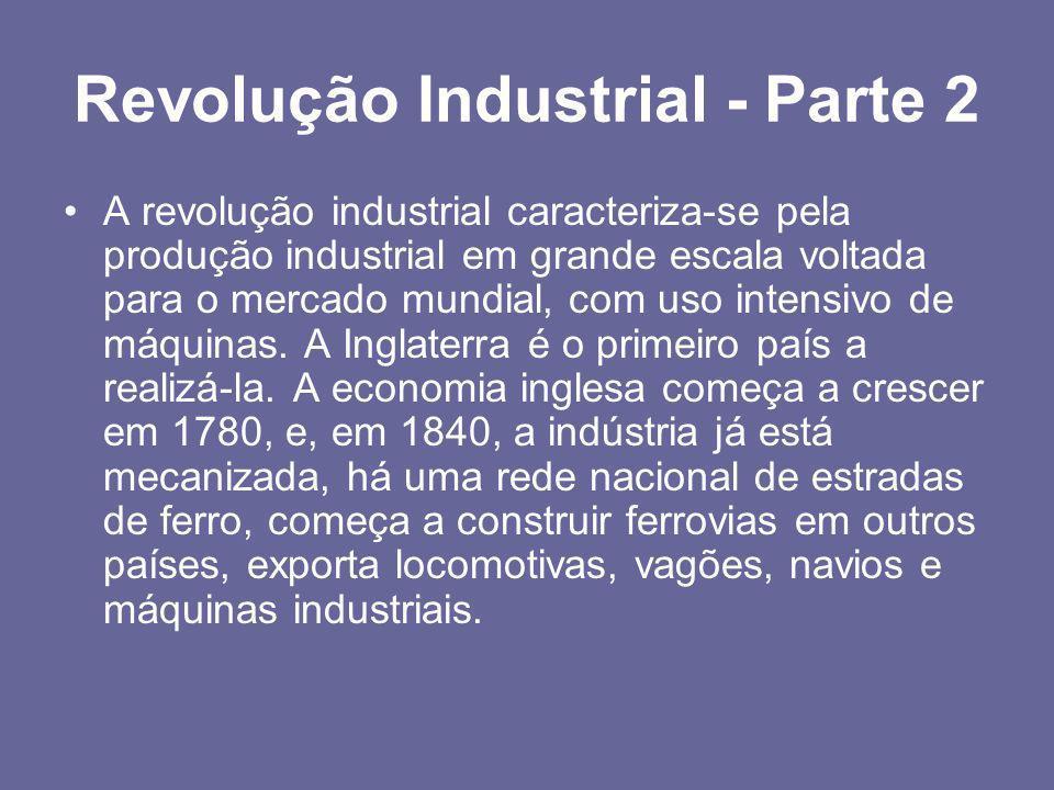 Revolução Industrial - Parte 2 •A revolução industrial caracteriza-se pela produção industrial em grande escala voltada para o mercado mundial, com us