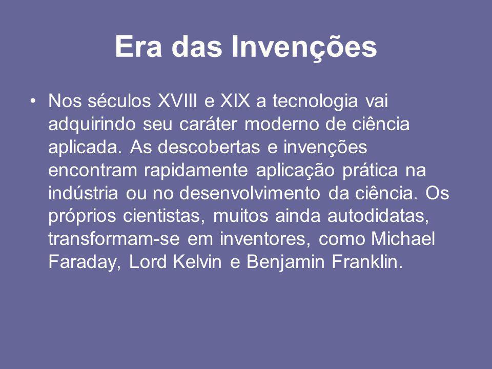 Era das Invenções •Nos séculos XVIII e XIX a tecnologia vai adquirindo seu caráter moderno de ciência aplicada. As descobertas e invenções encontram r