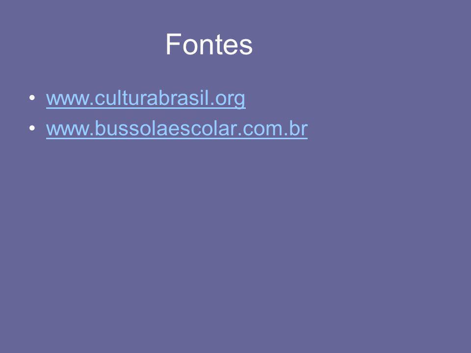 Fontes •www.culturabrasil.orgwww.culturabrasil.org •www.bussolaescolar.com.brwww.bussolaescolar.com.br