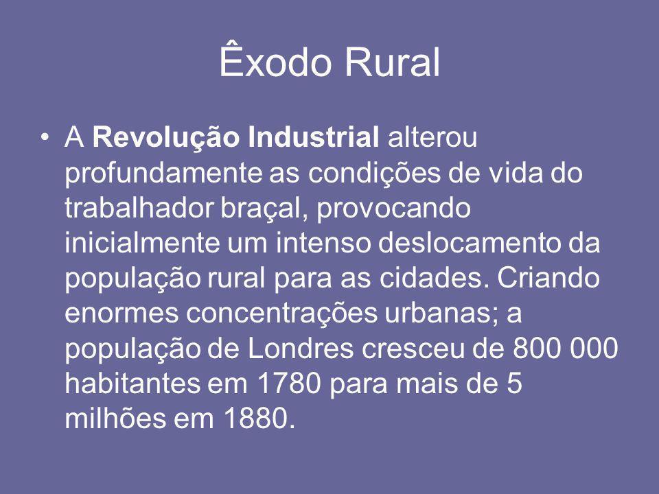 Êxodo Rural •A Revolução Industrial alterou profundamente as condições de vida do trabalhador braçal, provocando inicialmente um intenso deslocamento
