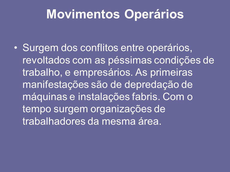 Movimentos Operários •Surgem dos conflitos entre operários, revoltados com as péssimas condições de trabalho, e empresários. As primeiras manifestaçõe