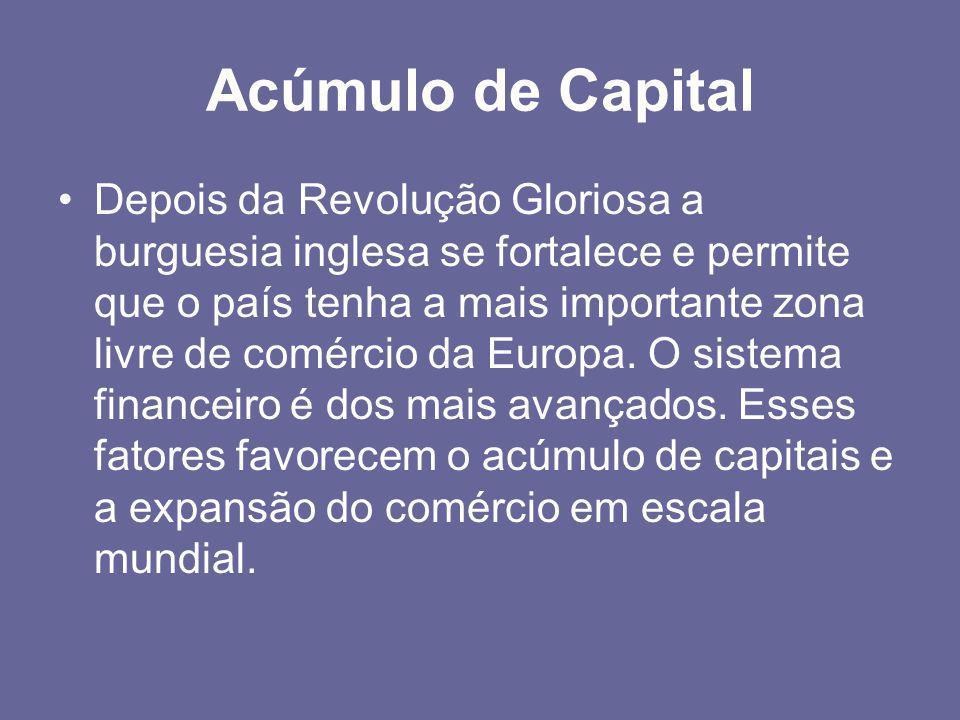 Acúmulo de Capital •Depois da Revolução Gloriosa a burguesia inglesa se fortalece e permite que o país tenha a mais importante zona livre de comércio