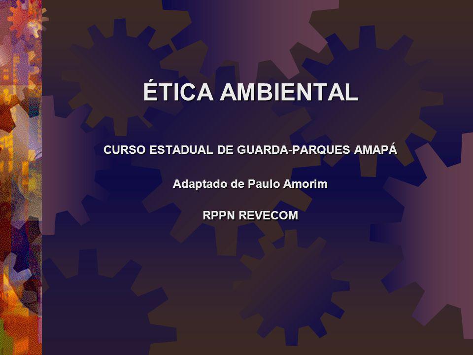 ÉTICA AMBIENTAL CURSO ESTADUAL DE GUARDA-PARQUES AMAPÁ Adaptado de Paulo Amorim RPPN REVECOM