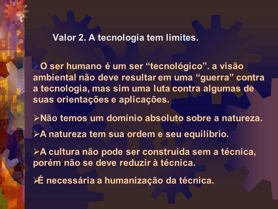 """Valor 2. A tecnologia tem limites.  O ser humano é um ser """"tecnológico"""". a visão ambiental não deve resultar em uma """"guerra"""" contra a tecnologia, mas"""