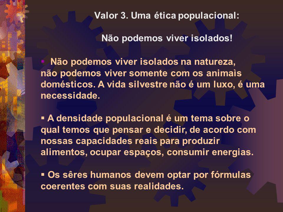 Valor 3. Uma ética populacional: Não podemos viver isolados!  Não podemos viver isolados na natureza, não podemos viver somente com os animaìs domést