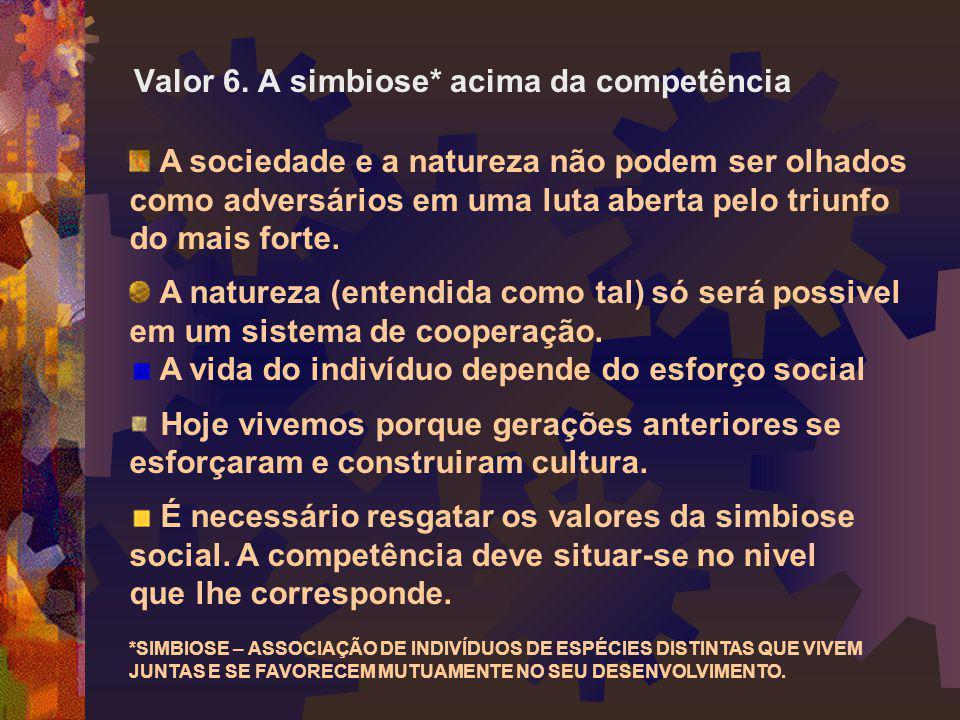Valor 6. A simbiose* acima da competência A sociedade e a natureza não podem ser olhados como adversários em uma luta aberta pelo triunfo do mais fort