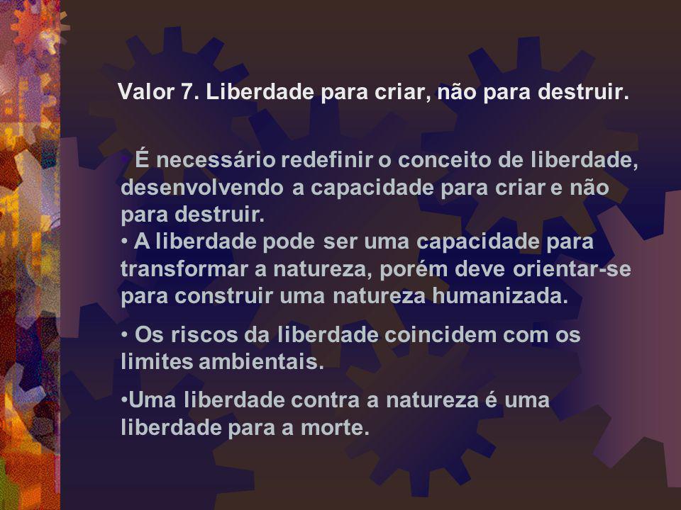 Valor 7. Liberdade para criar, não para destruir. • É necessário redefinir o conceito de liberdade, desenvolvendo a capacidade para criar e não para d