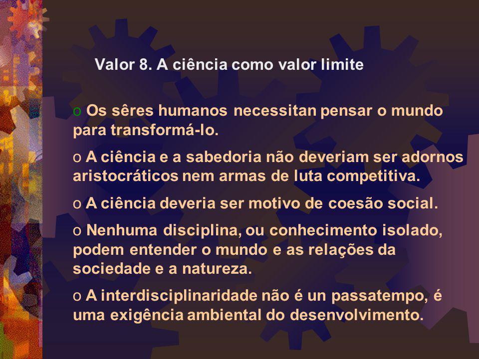 Valor 8. A ciência como valor limite o Os sêres humanos necessitan pensar o mundo para transformá-lo. o A ciência e a sabedoria não deveriam ser adorn