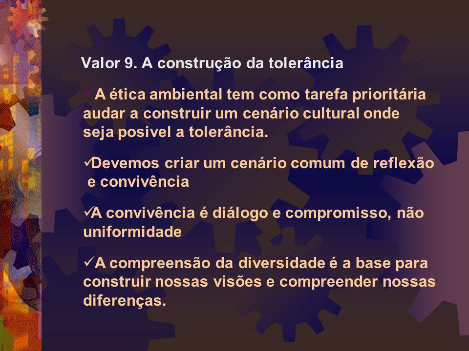 Valor 9. A construção da tolerância  A ética ambiental tem como tarefa prioritária audar a construir um cenário cultural onde seja posivel a tolerânc