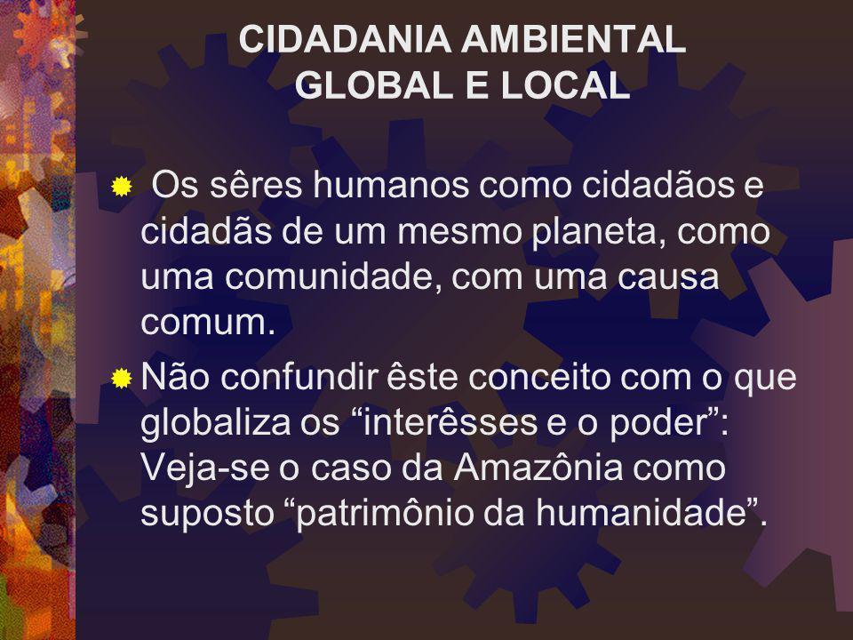 CIDADANIA AMBIENTAL GLOBAL E LOCAL  Os sêres humanos como cidadãos e cidadãs de um mesmo planeta, como uma comunidade, com uma causa comum.  Não con
