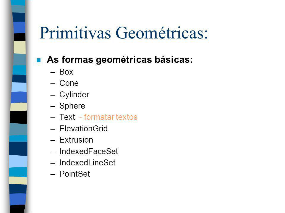 Primitivas Geométricas: n As formas geométricas básicas: –Box –Cone –Cylinder –Sphere –Text - formatar textos –ElevationGrid –Extrusion –IndexedFaceSet –IndexedLineSet –PointSet