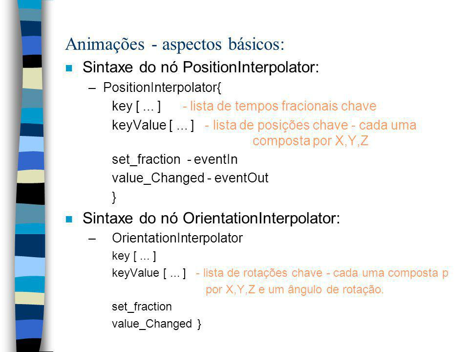 Animações - aspectos básicos: n Sintaxe do nó PositionInterpolator: –PositionInterpolator{ key [...