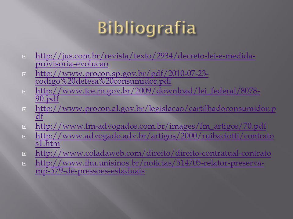  http://jus.com.br/revista/texto/2934/decreto-lei-e-medida- provisoria-evolucao http://jus.com.br/revista/texto/2934/decreto-lei-e-medida- provisoria-evolucao  http://www.procon.sp.gov.br/pdf/2010-07-23- codigo%20defesa%20consumidor.pdf http://www.procon.sp.gov.br/pdf/2010-07-23- codigo%20defesa%20consumidor.pdf  http://www.tce.rn.gov.br/2009/download/lei_federal/8078- 90.pdf http://www.tce.rn.gov.br/2009/download/lei_federal/8078- 90.pdf  http://www.procon.al.gov.br/legislacao/cartilhadoconsumidor.p df http://www.procon.al.gov.br/legislacao/cartilhadoconsumidor.p df  http://www.fm-advogados.com.br/images/fm_artigos/70.pdf http://www.fm-advogados.com.br/images/fm_artigos/70.pdf  http://www.advogado.adv.br/artigos/2000/ruibaciotti/contrato s1.htm http://www.advogado.adv.br/artigos/2000/ruibaciotti/contrato s1.htm  http://www.coladaweb.com/direito/direito-contratual-contrato http://www.coladaweb.com/direito/direito-contratual-contrato  http://www.ihu.unisinos.br/noticias/514705-relator-preserva- mp-579-de-pressoes-estaduais http://www.ihu.unisinos.br/noticias/514705-relator-preserva- mp-579-de-pressoes-estaduais