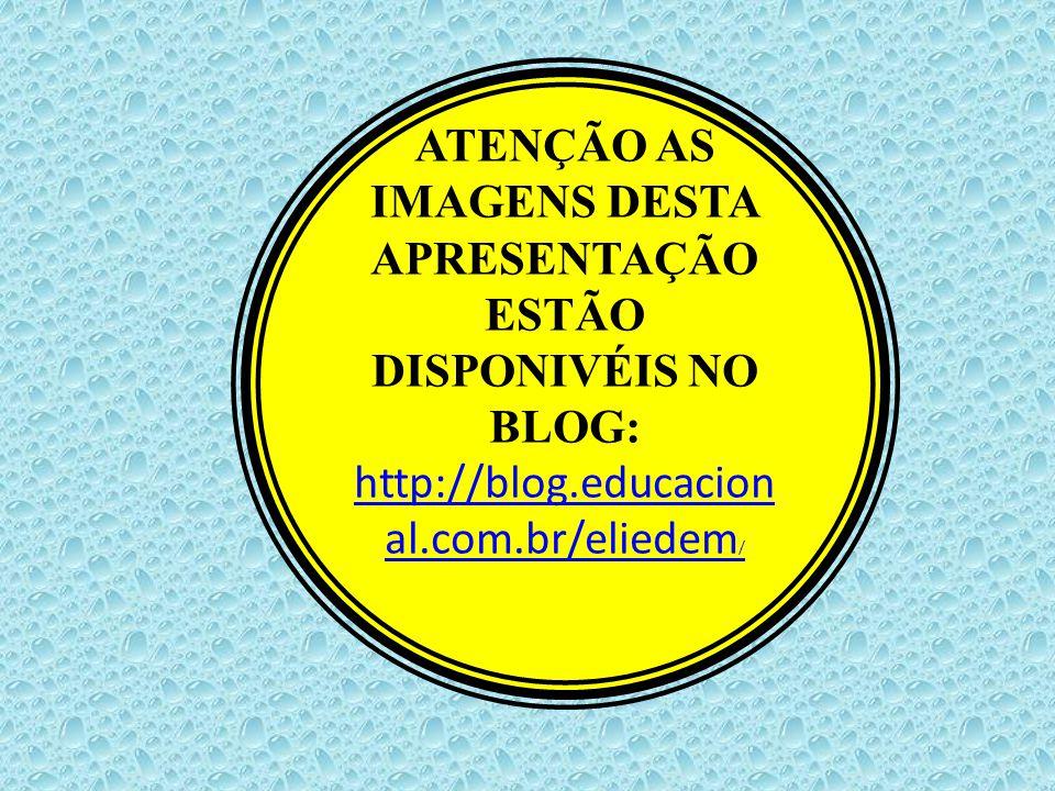ATENÇÃO AS IMAGENS DESTA APRESENTAÇÃO ESTÃO DISPONIVÉIS NO BLOG: http://blog.educacion al.com.br/eliedem /
