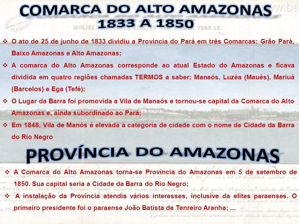  O ato de 25 de junho de 1833 dividiu a Província do Pará em três Comarcas: Grão Pará, Baixo Amazonas e Alto Amazonas;  A comarca do Alto Amazonas c