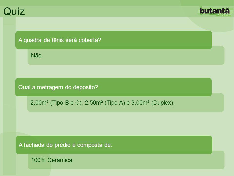 Quiz 2,00m² (Tipo B e C), 2.50m² (Tipo A) e 3,00m² (Duplex). Qual a metragem do deposito? Não. A quadra de tênis será coberta? 100% Cerâmica. A fachad