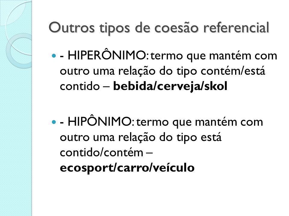 Outros tipos de coesão referencial  - HIPERÔNIMO: termo que mantém com outro uma relação do tipo contém/está contido – bebida/cerveja/skol  - HIPÔNI