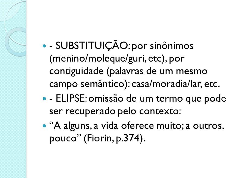  - SUBSTITUIÇÃO: por sinônimos (menino/moleque/guri, etc), por contiguidade (palavras de um mesmo campo semântico): casa/moradia/lar, etc.  - ELIPSE