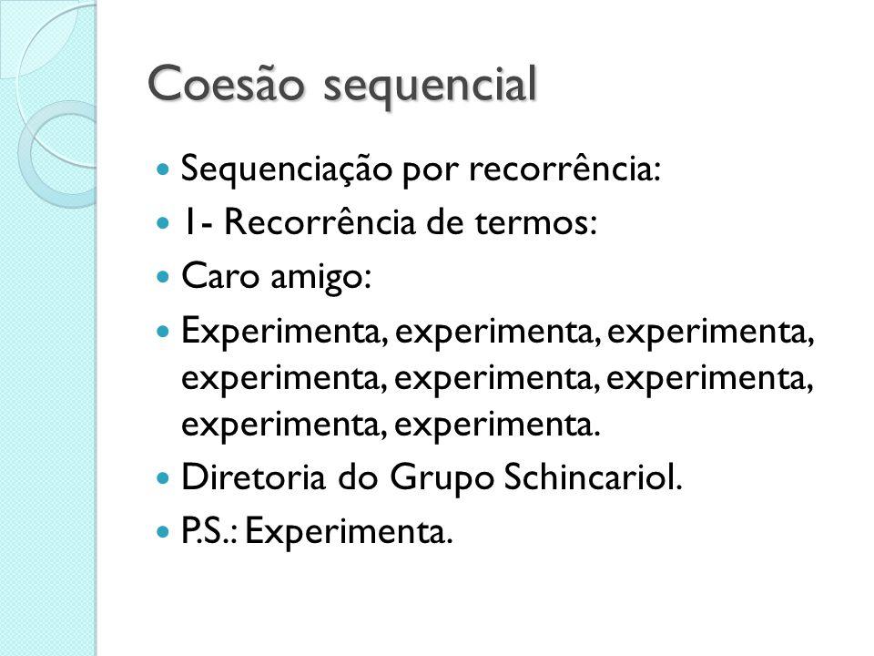Coesão sequencial  Sequenciação por recorrência:  1- Recorrência de termos:  Caro amigo:  Experimenta, experimenta, experimenta, experimenta, expe