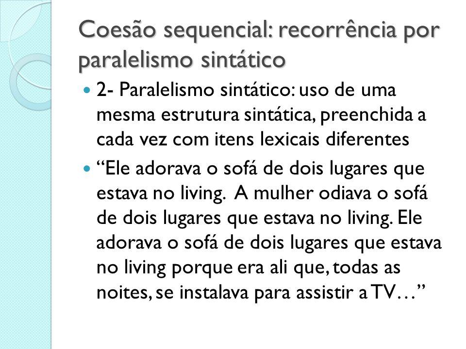 Coesão sequencial: recorrência por paralelismo sintático  2- Paralelismo sintático: uso de uma mesma estrutura sintática, preenchida a cada vez com i