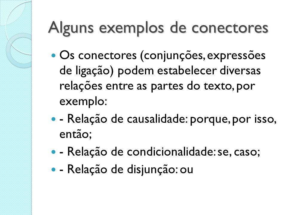 Alguns exemplos de conectores  Os conectores (conjunções, expressões de ligação) podem estabelecer diversas relações entre as partes do texto, por ex