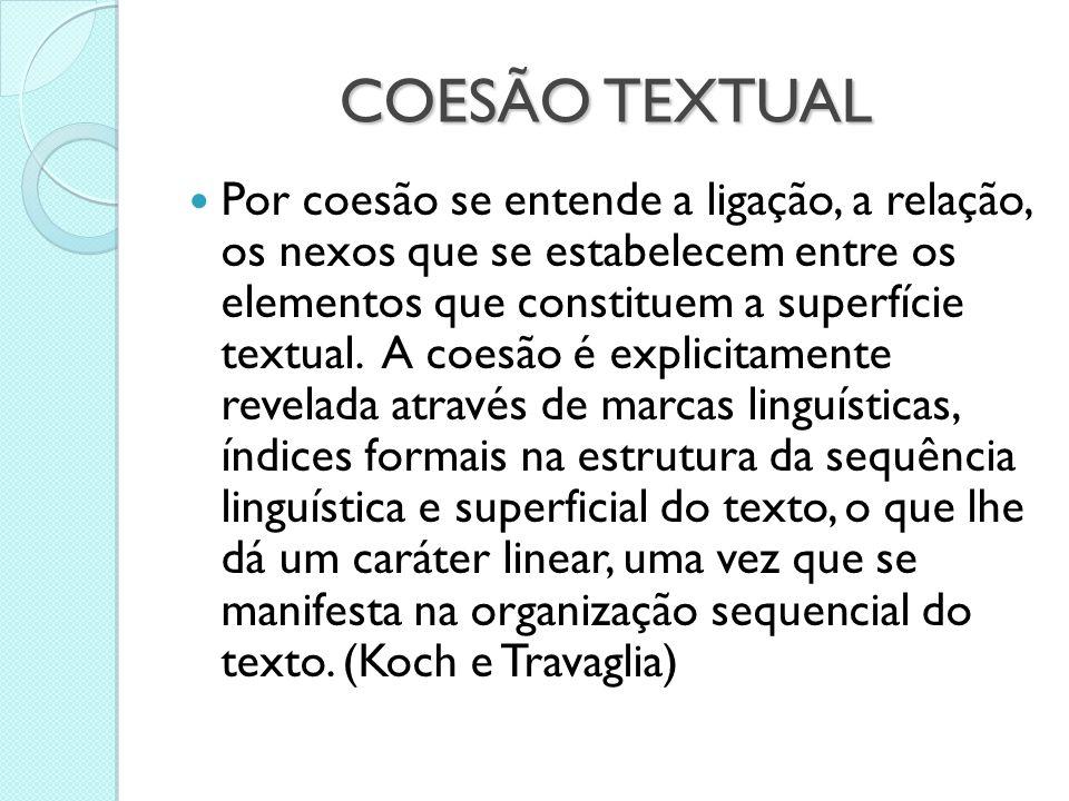 COESÃO TEXTUAL  Por coesão se entende a ligação, a relação, os nexos que se estabelecem entre os elementos que constituem a superfície textual. A coe
