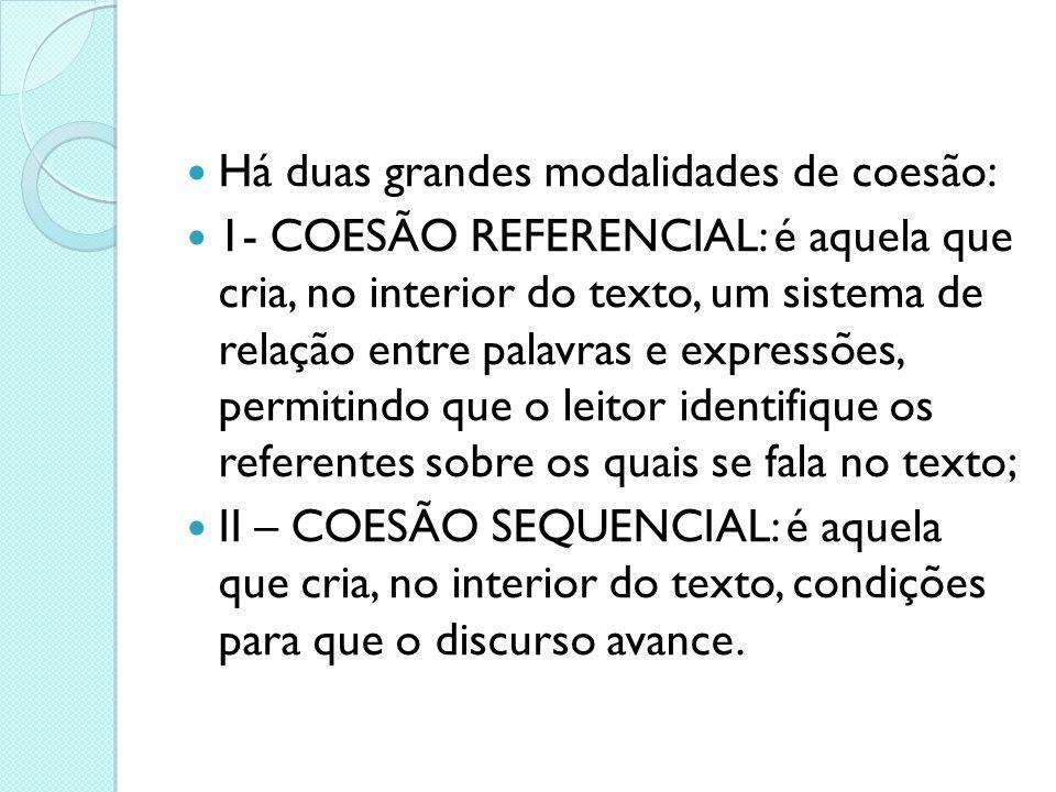  Há duas grandes modalidades de coesão:  1- COESÃO REFERENCIAL: é aquela que cria, no interior do texto, um sistema de relação entre palavras e expr