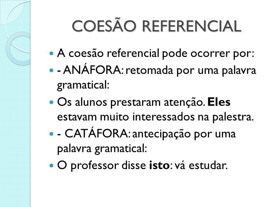 COESÃO REFERENCIAL  A coesão referencial pode ocorrer por:  - ANÁFORA: retomada por uma palavra gramatical:  Os alunos prestaram atenção. Eles esta