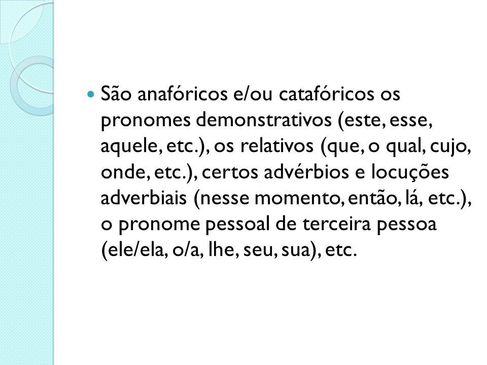  São anafóricos e/ou catafóricos os pronomes demonstrativos (este, esse, aquele, etc.), os relativos (que, o qual, cujo, onde, etc.), certos advérbio