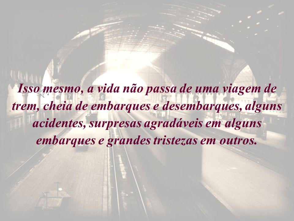 Isso mesmo, a vida não passa de uma viagem de trem, cheia de embarques e desembarques, alguns acidentes, surpresas agradáveis em alguns embarques e gr