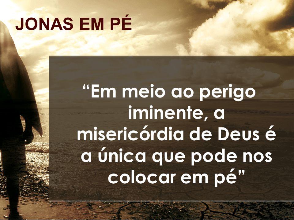 """JONAS EM PÉ """"Em meio ao perigo iminente, a misericórdia de Deus é a única que pode nos colocar em pé"""""""