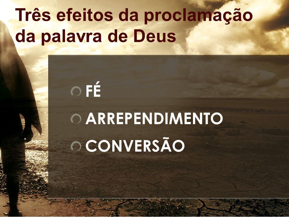 Três efeitos da proclamação da palavra de Deus FÉ ARREPENDIMENTO CONVERSÃO
